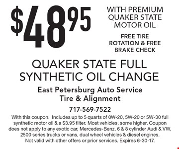 $48.95 QUAKER STATE FULL SYNTHETIC OIL CHANGE WITH PREMIUM QUAKER STATE MOTOR OIL. FREE TIRE ROTATION & FREE BRAKE CHECK. With this coupon. Includes up to 5 quarts of 0W-20, 5W-20 or 5W-30 full synthetic motor oil & a $3.95 filter. Most vehicles, some higher. Coupon does not apply to any exotic car, Mercedes-Benz, 6 & 8 cylinder Audi & VW, 2500 series trucks or vans, dual wheel vehicles & diesel engines. Not valid with other offers or prior services. Expires 6-30-17.