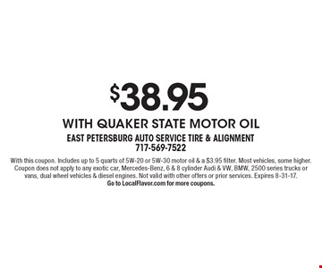 $38.95 with Quaker State motor oil. With this coupon. Includes up to 5 quarts of 5W-20 or 5W-30 motor oil & a $3.95 filter. Most vehicles, some higher. Coupon does not apply to any exotic car, Mercedes-Benz, 6 & 8 cylinder Audi & VW, BMW, 2500 series trucks or vans, dual wheel vehicles & diesel engines. Not valid with other offers or prior services. Expires 8-31-17.Go to LocalFlavor.com for more coupons.