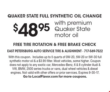 $48.95with premium Quaker State motor oil QUAKER STATE FULL SYNTHETIC OIL CHANGE. FREE TIRE ROTATION & FREE BRAKE CHECK. With this coupon.Includes up to 5 quarts of 0W-20, 5W-20 or 5W-30 full synthetic motor oil & a $3.95 filter. Most vehicles, some higher. Coupon does not apply to any exotic car, Mercedes-Benz, 6 & 8 cylinder Audi & VW, BMW, 2500 series trucks or vans, dual wheel vehicles & diesel engines. Not valid with other offers or prior services. Expires 9-30-17. Go to LocalFlavor.com for more coupons.