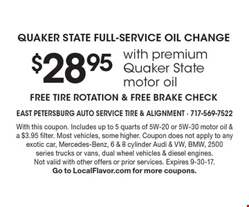 $28.95 with premium Quaker State motor oil QUAKER STATE FULL-SERVICE OIL CHANGE. FREE TIRE ROTATION & FREE BRAKE CHECK. With this coupon. Includes up to 5 quarts of 5W-20 or 5W-30 motor oil & a $3.95 filter. Most vehicles, some higher. Coupon does not apply to any exotic car, Mercedes-Benz, 6 & 8 cylinder Audi & VW, BMW, 2500 series trucks or vans, dual wheel vehicles & diesel engines. Not valid with other offers or prior services. Expires 9-30-17. Go to LocalFlavor.com for more coupons.