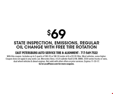 $69 state inspection, emissions, regular oil change with free tire rotation. With this coupon. Includes up to 5 quarts of 5W-20 or 5W-30 motor oil & a $3.95 filter. Most vehicles, some higher. Coupon does not apply to any exotic car, Mercedes-Benz, 6 & 8 cylinder Audi & VW, BMW, 2500 series trucks or vans, dual wheel vehicles & diesel engines. Not valid with other offers or prior services. Expires 11-30-17. Go to LocalFlavor.com for more coupons.