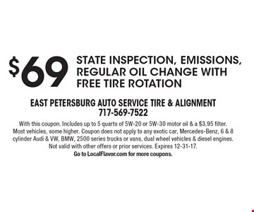 $69 state inspection, emissions, regular oil change with free tire rotation. With this coupon. Includes up to 5 quarts of 5W-20 or 5W-30 motor oil & a $3.95 filter. Most vehicles, some higher. Coupon does not apply to any exotic car, Mercedes-Benz, 6 & 8 cylinder Audi & VW, BMW, 2500 series trucks or vans, dual wheel vehicles & diesel engines. Not valid with other offers or prior services. Expires 12-31-17. Go to LocalFlavor.com for more coupons.