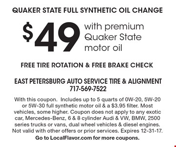 $49 QUAKER STATE FULL SYNTHETIC OIL CHANGE with premium Quaker State motor oil. FREE TIRE ROTATION & FREE BRAKE CHECK. With this coupon.Includes up to 5 quarts of 0W-20, 5W-20or 5W-30 full synthetic motor oil & a $3.95 filter. Most vehicles, some higher. Coupon does not apply to any exotic car, Mercedes-Benz, 6 & 8 cylinder Audi & VW, BMW, 2500 series trucks or vans, dual wheel vehicles & diesel engines. Not valid with other offers or prior services. Expires 12-31-17. Go to LocalFlavor.com for more coupons.