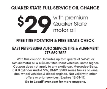 $29 QUAKER STATE FULL-SERVICE OIL CHANGE with premium Quaker State motor oil. FREE TIRE ROTATION & FREE BRAKE CHECK. With this coupon. Includes up to 5 quarts of 5W-20 or5W-30 motor oil & a $3.95 filter. Most vehicles, some higher. Coupon does not apply to any exotic car, Mercedes-Benz,6 & 8 cylinder Audi & VW, BMW, 2500 series trucks or vans, dual wheel vehicles & diesel engines. Not valid with other offers or prior services. Expires 12-31-17. Go to LocalFlavor.com for more coupons.
