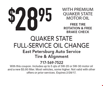 $28.95 QUAKER STATE FULL-SERVICE OIL CHANGE WITH PREMIUM QUAKER STATE MOTOR OIL, FREE TIRE ROTATION & FREE BRAKE CHECK. With this coupon. Includes up to 5 qts of 5W-20 or 5W-30 motor oil and a new $3.95 filter. Most vehicles, some higher. Not valid with other offers or prior services. Expires 2/28/17.