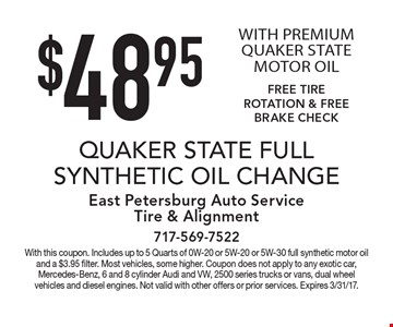 $48.95 QUAKER STATE FULL SYNTHETIC OIL CHANGE WITH PREMIUM QUAKER STATE MOTOR OIL FREE TIRE ROTATION & FREE BRAKE CHECK. With this coupon. Includes up to 5 Quarts of 0W-20 or 5W-20 or 5W-30 full synthetic motor oil and a $3.95 filter. Most vehicles, some higher. Coupon does not apply to any exotic car, Mercedes-Benz, 6 and 8 cylinder Audi and VW, 2500 series trucks or vans, dual wheel vehicles and diesel engines. Not valid with other offers or prior services. Expires 3/31/17.