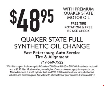 $48.95 Quaker State full synthetic oil change with premium Quaker State motor oil. Free tire rotation & free brake check. With this coupon. Includes up to 5 Quarts of 0W-20 or 5W-20 or 5W-30 full synthetic motor oil and a $3.95 filter. Most vehicles, some higher. Coupon does not apply to any exotic car, Mercedes-Benz, 6 and 8 cylinder Audi and VW, 2500 series trucks or vans, dual wheel vehicles and diesel engines. Not valid with other offers or prior services. Expires 4/30/17.