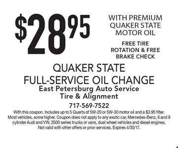 $28.95 Quaker State full-service oil change with premium Quaker State motor oil. Free tire rotation & free brake check. With this coupon. Includes up to 5 Quarts of 5W-20 or 5W-30 motor oil and a $3.95 filter. Most vehicles, some higher. Coupon does not apply to any exotic car, Mercedes-Benz, 6 and 8 cylinder Audi and VW, 2500 series trucks or vans, dual wheel vehicles and diesel engines. Not valid with other offers or prior services. Expires 4/30/17.