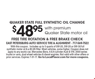 Quaker State Full Synthetic Oil Change. $48.95 With Premium Quaker State Motor Oil. Free Tire Rotation & Free Brake Check. With this coupon.Includes up to 5 quarts of 0W-20, 5W-20 or 5W-30 full synthetic motor oil & a $3.95 filter. Most vehicles, some higher. Coupon does not apply to any exotic car, Mercedes-Benz, 6 & 8 cylinder Audi & VW, 2500 series trucks or vans, dual wheel vehicles & diesel engines. Not valid with other offers or prior services. Expires 7-31-17. Go to LocalFlavor.com for more coupons.