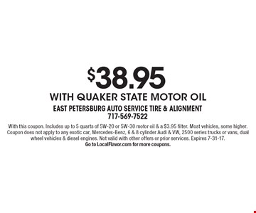$38.95 With Quaker State Motor Oil. With this coupon. Includes up to 5 quarts of 5W-20 or 5W-30 motor oil & a $3.95 filter. Most vehicles, some higher. Coupon does not apply to any exotic car, Mercedes-Benz, 6 & 8 cylinder Audi & VW, 2500 series trucks or vans, dual wheel vehicles & diesel engines. Not valid with other offers or prior services. Expires 7-31-17. Go to LocalFlavor.com for more coupons.