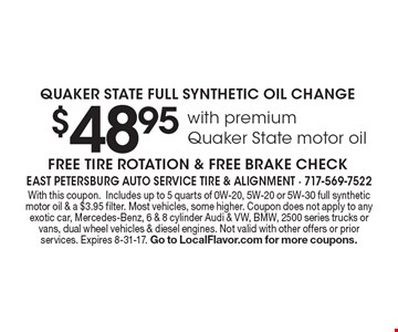 $48.95 with premium Quaker State motor oil QUAKER STATE FULL SYNTHETIC OIL CHANGE. FREE TIRE ROTATION & FREE BRAKE CHECK. With this coupon.Includes up to 5 quarts of 0W-20, 5W-20 or 5W-30 full synthetic motor oil & a $3.95 filter. Most vehicles, some higher. Coupon does not apply to any exotic car, Mercedes-Benz, 6 & 8 cylinder Audi & VW, BMW, 2500 series trucks or vans, dual wheel vehicles & diesel engines. Not valid with other offers or prior services. Expires 8-31-17. Go to LocalFlavor.com for more coupons.