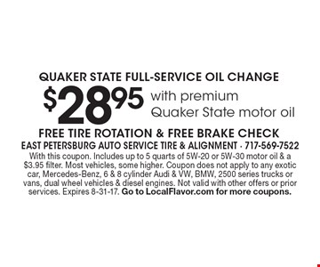 $28.95 with premium Quaker State motor oil QUAKER STATE FULL-SERVICE OIL CHANGE. FREE TIRE ROTATION & FREE BRAKE CHECK. With this coupon. Includes up to 5 quarts of 5W-20 or 5W-30 motor oil & a $3.95 filter. Most vehicles, some higher. Coupon does not apply to any exotic car, Mercedes-Benz, 6 & 8 cylinder Audi & VW, BMW, 2500 series trucks or vans, dual wheel vehicles & diesel engines. Not valid with other offers or prior services. Expires 8-31-17. Go to LocalFlavor.com for more coupons.