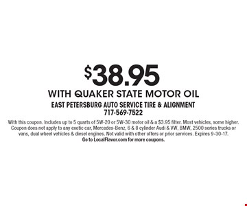 $38.95 with Quaker State motor oil. With this coupon. Includes up to 5 quarts of 5W-20 or 5W-30 motor oil & a $3.95 filter. Most vehicles, some higher. Coupon does not apply to any exotic car, Mercedes-Benz, 6 & 8 cylinder Audi & VW, BMW, 2500 series trucks or vans, dual wheel vehicles & diesel engines. Not valid with other offers or prior services. Expires 9-30-17. Go to LocalFlavor.com for more coupons.