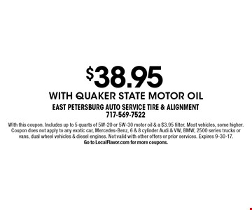 $38.95 with Quaker State motor oil. With this coupon. Includes up to 5 quarts of 5W-20 or 5W-30 motor oil & a $3.95 filter. Most vehicles, some higher. Coupon does not apply to any exotic car, Mercedes-Benz, 6 & 8 cylinder Audi & VW, BMW, 2500 series trucks or vans, dual wheel vehicles & diesel engines. Not valid with other offers or prior services. Expires 9-30-17.Go to LocalFlavor.com for more coupons.