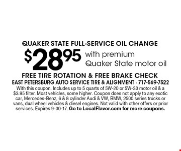 $28.95with premium Quaker State motor oil QUAKER STATE FULL-SERVICE OIL CHANGE. FREE TIRE ROTATION & FREE BRAKE CHECK. With this coupon. Includes up to 5 quarts of 5W-20 or 5W-30 motor oil & a $3.95 filter. Most vehicles, some higher. Coupon does not apply to any exotic car, Mercedes-Benz, 6 & 8 cylinder Audi & VW, BMW, 2500 series trucks or vans, dual wheel vehicles & diesel engines. Not valid with other offers or prior services. Expires 9-30-17. Go to LocalFlavor.com for more coupons.