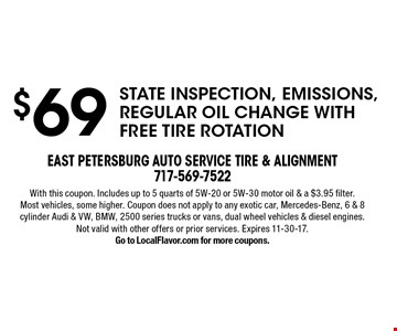 $69 state inspection, emissions, regular oil change with free tire rotation. With this coupon. Includes up to 5 quarts of 5W-20 or 5W-30 motor oil & a $3.95 filter. Most vehicles, some higher. Coupon does not apply to any exotic car, Mercedes-Benz, 6 & 8 cylinder Audi & VW, BMW, 2500 series trucks or vans, dual wheel vehicles & diesel engines. Not valid with other offers or prior services. Expires 11-30-17.Go to LocalFlavor.com for more coupons.