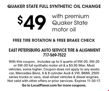 $49 QUAKER STATE FULL SYNTHETIC OIL CHANGE with premium Quaker State motor oil. FREE TIRE ROTATION & FREE BRAKE CHECK. With this coupon. Includes up to 5 quarts of 0W-20, 5W-20 or 5W-30 full synthetic motor oil & a $3.95 filter. Most vehicles, some higher. Coupon does not apply to any exotic car, Mercedes-Benz, 6 & 8 cylinder Audi & VW, BMW, 2500 series trucks or vans, dual wheel vehicles & diesel engines. Not valid with other offers or prior services. Expires 11-30-17. Go to LocalFlavor.com for more coupons.