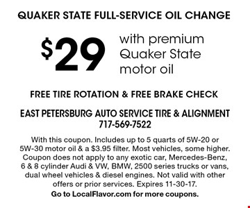 $29 QUAKER STATE FULL-SERVICE OIL CHANGE with premium Quaker State motor oil. FREE TIRE ROTATION & FREE BRAKE CHECK. With this coupon. Includes up to 5 quarts of 5W-20 or 5W-30 motor oil & a $3.95 filter. Most vehicles, some higher. Coupon does not apply to any exotic car, Mercedes-Benz, 6 & 8 cylinder Audi & VW, BMW, 2500 series trucks or vans, dual wheel vehicles & diesel engines. Not valid with other offers or prior services. Expires 11-30-17. Go to LocalFlavor.com for more coupons.