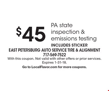 $45 PA state inspection & emissions testing. Includes sticker. With this coupon. Not valid with other offers or prior services. Expires 1-31-18. Go to LocalFlavor.com for more coupons.