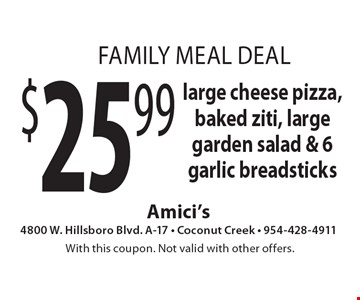 Family Meal Deal $25.99 large cheese pizza, baked ziti, large garden salad & 6 garlic breadsticks. With this coupon. Not valid with other offers.