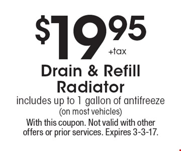$19.95 +tax Drain & Refill Radiator, includes up to 1 gallon of antifreeze (on most vehicles). With this coupon. Not valid with other offers or prior services. Expires 3-3-17.