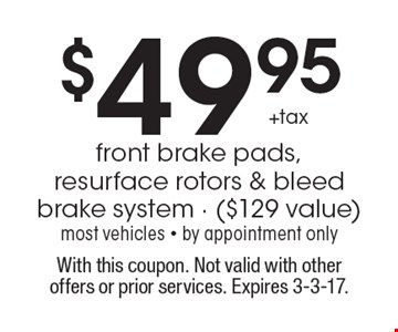 $49.95 +tax front brake pads, resurface rotors & bleed brake system ($129 value). Most vehicles. By appointment only. With this coupon. Not valid with other offers or prior services. Expires 3-3-17.