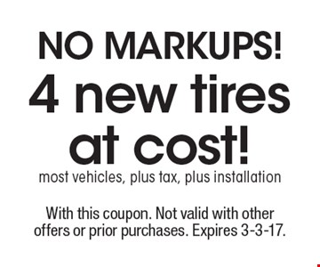 NO MARKUPS! 4 new tires at cost!most vehicles, plus tax, plus installation. With this coupon. Not valid with other offers or prior purchases. Expires 3-3-17.