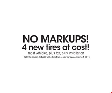 No Markups! 4 new tires at cost! most vehicles, plus tax, plus installation. With this coupon. Not valid with other offers or prior purchases. Expires 4-14-17.