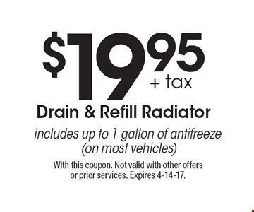 $19.95 + tax Drain & Refill Radiator. Includes up to 1 gallon of antifreeze (on most vehicles). With this coupon. Not valid with other offers or prior services. Expires 4-14-17.