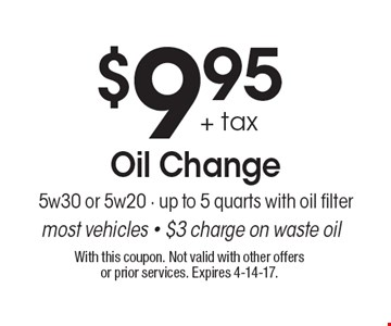$9.95 + tax Oil Change. 5w30 or 5w20 - up to 5 quarts with oil filter most vehicles - $3 charge on waste oil. With this coupon. Not valid with other offers or prior services. Expires 4-14-17.