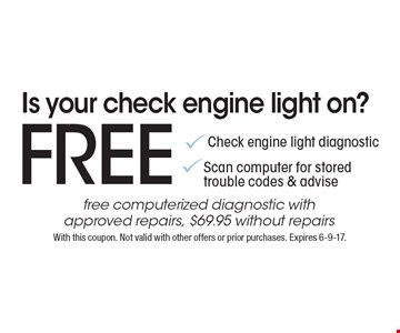 Is your check engine light on? Free Check engine light diagnosticScan computer for stored trouble codes & advisefree computerized diagnostic with approved repairs, $69.95 without repairs. With this coupon. Not valid with other offers or prior purchases. Expires 6-9-17.