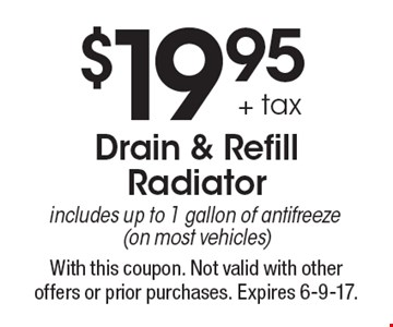$19.95 + tax Drain & Refill Radiatorincludes up to 1 gallon of antifreeze (on most vehicles). With this coupon. Not valid with other offers or prior purchases. Expires 6-9-17.
