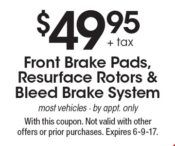 $49.95 + tax Front Brake Pads,Resurface Rotors & Bleed Brake System most vehicles - by appt. only. With this coupon. Not valid with other offers or prior purchases. Expires 6-9-17.