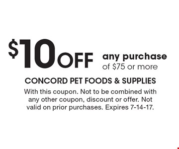 $10 off any purchase of $75 or more. With this coupon. Not to be combined with any other coupon, discount or offer. Not valid on prior purchases. Expires 7-14-17.