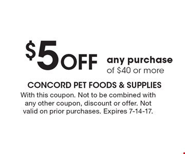 $5 off any purchase of $40 or more. With this coupon. Not to be combined with any other coupon, discount or offer. Not valid on prior purchases. Expires 7-14-17.