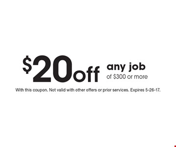 $20 off any job of $300 or more. With this coupon. Not valid with other offers or prior services. Expires 5-26-17.