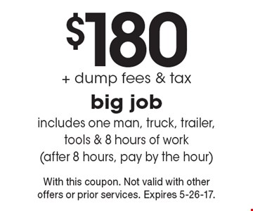 $180 + dump fees & tax for a big job. Includes one man, truck, trailer, tools & 8 hours of work (after 8 hours, pay by the hour). With this coupon. Not valid with other offers or prior services. Expires 5-26-17.