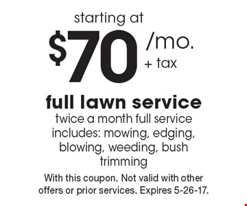 Full lawn service starting at $70 /mo. + tax. Twice a month full service includes: mowing, edging, blowing, weeding, bush trimming. With this coupon. Not valid with other offers or prior services. Expires 5-26-17.