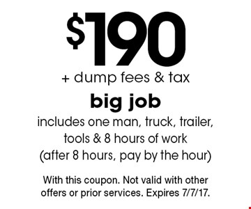 $190 + dump fees & tax big job includes one man, truck, trailer,tools & 8 hours of work(after 8 hours, pay by the hour). With this coupon. Not valid with other offers or prior services. Expires 7/7/17.