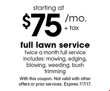 $75 /mo + tax.starting at full lawn service twice a month full service includes: mowing, edging, blowing, weeding, bush trimming . With this coupon. Not valid with other offers or prior services. Expires 7/7/17.