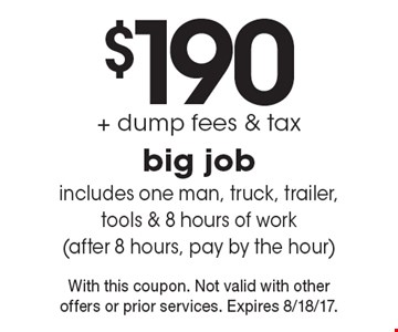 $190 + dump fees & tax big job includes one man, truck, trailer, tools & 8 hours of work(after 8 hours, pay by the hour). With this coupon. Not valid with other offers or prior services. Expires 8/18/17.