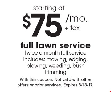 Starting at $75 /mo. + tax full lawn service twice a month full service includes: mowing, edging, blowing, weeding, bush trimming. With this coupon. Not valid with other offers or prior services. Expires 8/18/17.