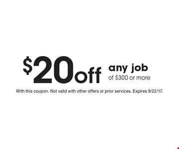$20 off any job of $300 or more. With this coupon. Not valid with other offers or prior services. Expires 9/22/17.