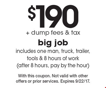 $190 + dump fees & tax big job. Includes one man, truck, trailer, tools & 8 hours of work (after 8 hours, pay by the hour). With this coupon. Not valid with other offers or prior services. Expires 9/22/17.