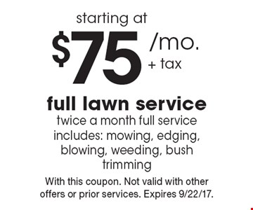 Starting at $75 /mo. + tax full lawn service. Twice a month full service. Includes: mowing, edging, blowing, weeding, bush trimming. With this coupon. Not valid with other offers or prior services. Expires 9/22/17.