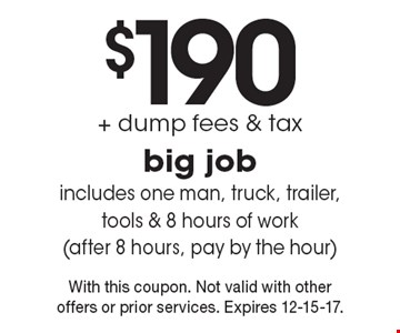 $190 + dump fees & tax on big job. Includes one man, truck, trailer, tools & 8 hours of work (after 8 hours, pay by the hour). With this coupon. Not valid with other offers or prior services. Expires 12-15-17.