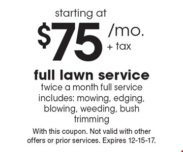 Full lawn service starting at $75 / mo. + tax. Twice a month full service includes: mowing, edging, blowing, weeding, bush trimming. With this coupon. Not valid with other offers or prior services. Expires 12-15-17.