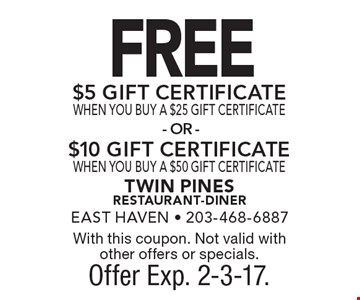 FREE $5 GIFT CERTIFICATE WHEN YOU BUY A $25 GIFT CERTIFICATE OR $10 GIFT CERTIFICATE WHEN YOU BUY A $50 GIFT CERTIFICATE . With this coupon. Not valid with other offers or specials. Offer Exp. 2-3-17.