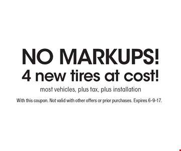 NO MARKUPS! 4 new tires at cost! most vehicles, plus tax, plus installation. With this coupon. Not valid with other offers or prior purchases. Expires 6-9-17.