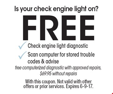 Is your check engine light on? Free Check engine light diagnostic Scan computer for stored trouble codes & advise free computerized diagnostic with approved repairs, $69.95 without repairs. With this coupon. Not valid with other offers or prior services. Expires 6-9-17.